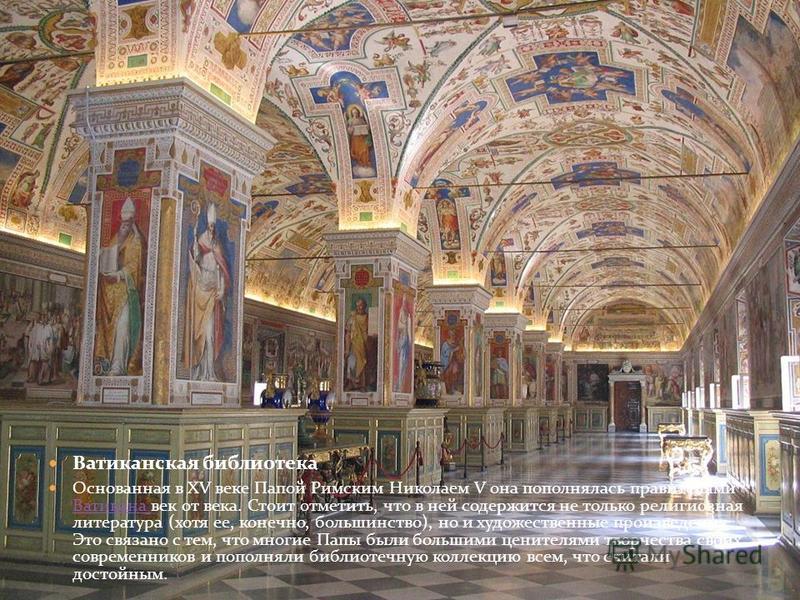 Ватиканская библиотека Основанная в XV веке Папой Римским Николаем V она пополнялась правителями Ватикана век от века. Стоит отметить, что в ней содержится не только религиозная литература (хотя ее, конечно, большинство), но и художественные произвед