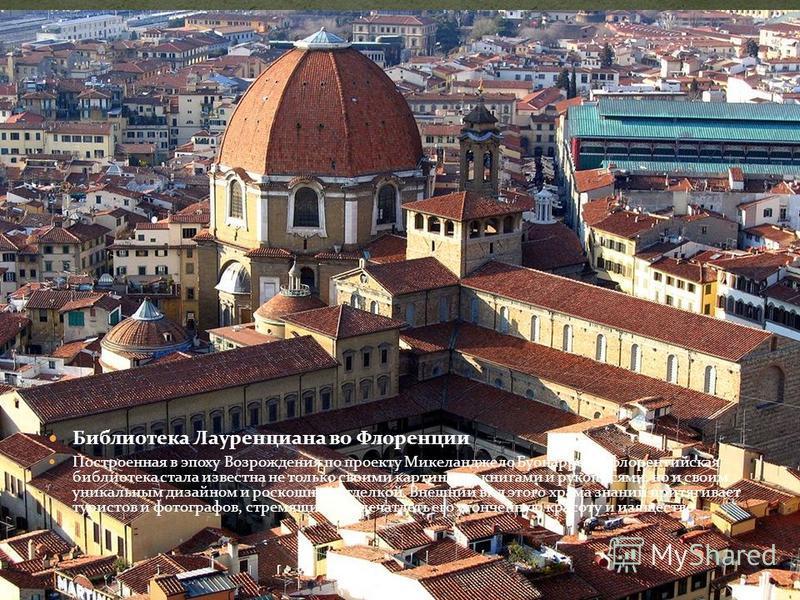 Библиотека Лауренциана во Флоренции Построенная в эпоху Возрождения по проекту Микеланджело Буонарроти, флорентийская библиотека стала известна не только своими картинами, книгами и рукописями, но и своим уникальным дизайном и роскошной отделкой. Вне