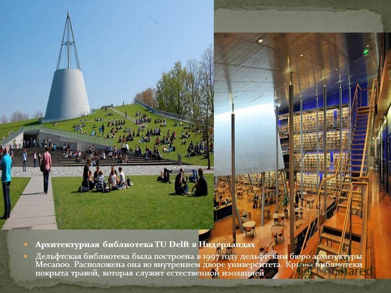 Архитектурная библиотека TU Delft в Нидерландах Дельфтская библиотека была построена в 1997 году дельфтским бюро архитектуры Mecanoo. Расположена она во внутреннем дворе университета. Крыша библиотеки покрыта травой, которая служит естественной изоля