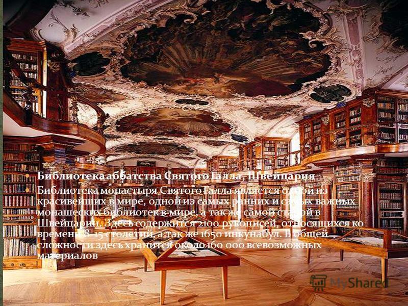 Библиотека аббатства Святого Галла, Швейцария Библиотека монастыря Святого Галла является одной из красивейших в мире, одной из самых ранних и самых важных монашеских библиотек в мире, а так же самой старой в Швейцарии. Здесь содержится 2100 рукописе