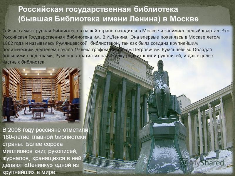 Сейчас самая крупная библиотека в нашей стране находится в Москве и занимает целый квартал. Это Российская Государственная библиотека им. В.И.Ленина. Она впервые появилась в Москве летом 1862 года и называлась Румянцевской библиотекой, так как была с