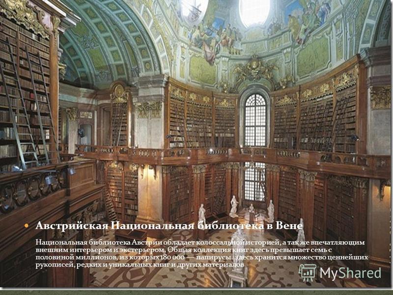 Австрийская Национальная библиотека в Вене Национальная библиотека Австрии обладает колоссальной историей, а так же впечатляющим внешним интерьером и экстерьером. Общая коллекция книг здесь превышает семь с половиной миллионов, из которых 180 000 пап