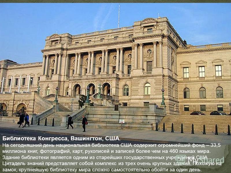 Библиотека Конгресса, Вашингтон, США. На сегодняшний день национальная библиотека США содержит огромнейший фонд – 33,5 миллиона книг, фотографий, карт, рукописей и записей более чем на 460 языках мира. Здание библиотеки является одним из старейших го