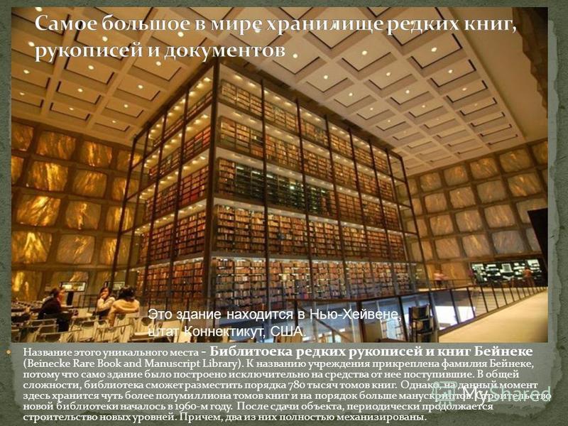 Название этого уникального места - Библитоека редких рукописей и книг Бейнеке (Beinecke Rare Book and Manuscript Library). К названию учреждения прикреплена фамилия Бейнеке, потому что само здание было построено исключительно на средства от нее посту