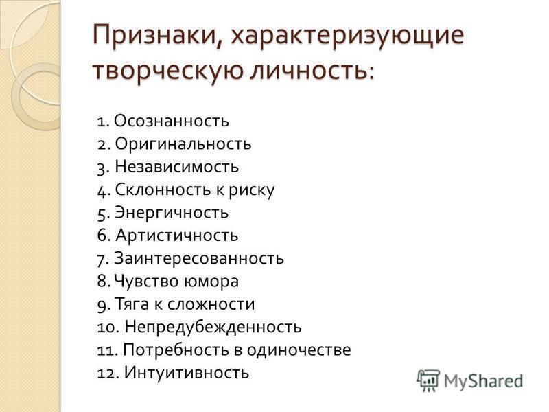 Признаки, характеризующие творческую личность : 1. Осознанность 2. Оригинальность 3. Независимость 4. Склонность к риску 5. Энергичность 6. Артистичность 7. Заинтересованность 8. Чувство юмора 9. Тяга к сложности 10. Непредубежденность 11. Потребност
