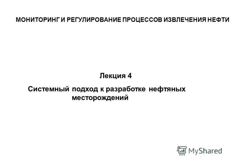 Лекция 4 Системный подход к разработке нефтяных месторождений МОНИТОРИНГ И РЕГУЛИРОВАНИЕ ПРОЦЕССОВ ИЗВЛЕЧЕНИЯ НЕФТИ