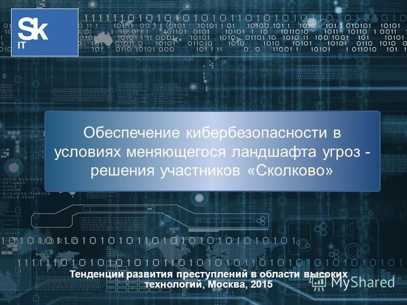 Тенденции развития преступлений в области высоких технологий, Москва, 2015 Обеспечение кибербезопасности в условиях меняющегося ландшафта угроз - решения участников «Сколково»