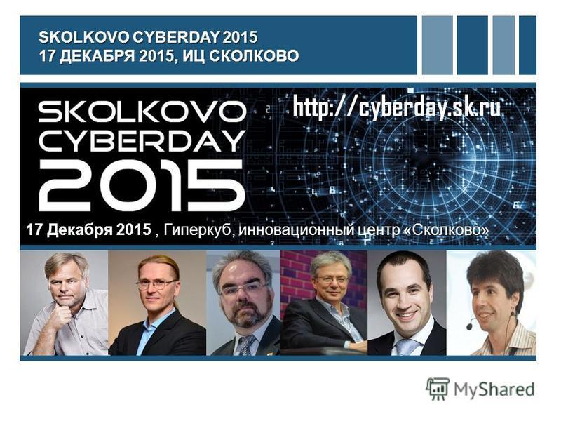 http://cyberday.sk.ru 17 Декабря 2015, Гиперкуб, инновационный центр «Сколково» SKOLKOVO CYBERDAY 2015 17 ДЕКАБРЯ 2015, ИЦ СКОЛКОВО