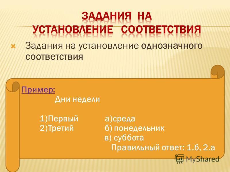 Задания на установление однозначного соответствия Пример: Дни недели 1)Первый а)среда 2)Третий б) понедельник в) суббота Правильный ответ: 1.б, 2.а