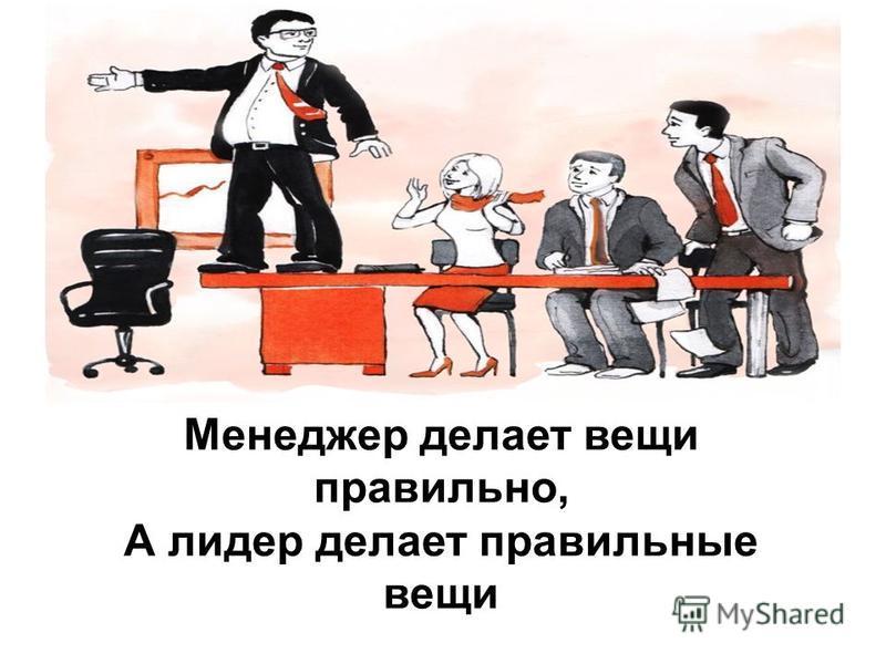 Менеджер делает вещи правильно, А лидер делает правильные вещи