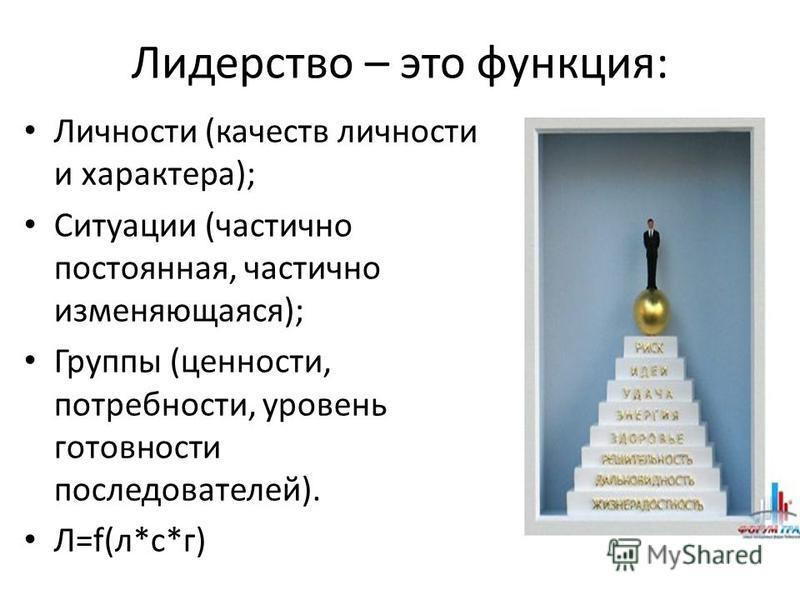 Лидерство – это функция: Личности (качеств личности и характера); Ситуации (частично постоянная, частично изменяющаяся); Группы (ценности, потребности, уровень готовности последователей). Л=f(л*c*г)