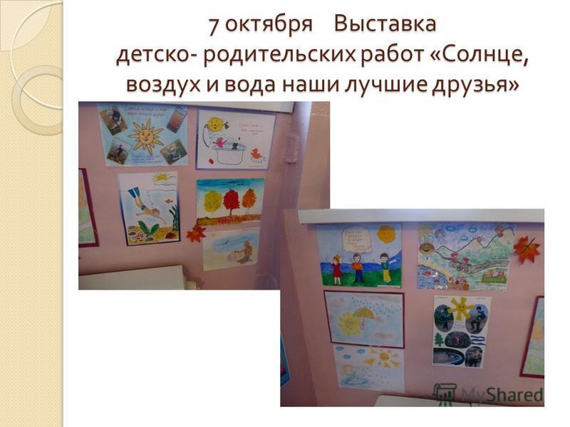 7 октября Выставка детско - родительских работ « Солнце, воздух и вода наши лучшие друзья »