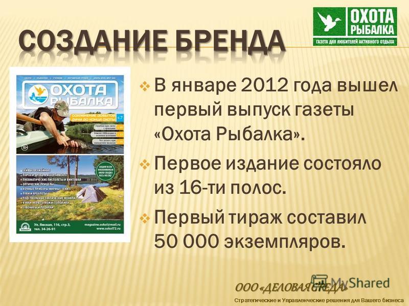 В январе 2012 года вышел первый выпуск газеты «Охота Рыбалка». Первое издание состояло из 16-ти полос. Первый тираж составил 50 000 экземпляров. ООО «ДЕЛОВАЯ СРЕДА» Стратегические и Управленческие решения для Вашего бизнеса