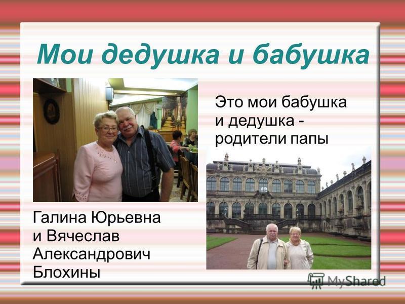 Мои дедушка и бабушка Это мои бабушка и дедушка - родители папы Галина Юрьевна и Вячеслав Александрович Блохины