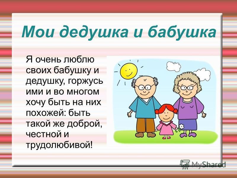 Мои дедушка и бабушка Я очень люблю своих бабушку и дедушку, горжусь ими и во многом хочу быть на них похожей: быть такой же доброй, честной и трудолюбивой!