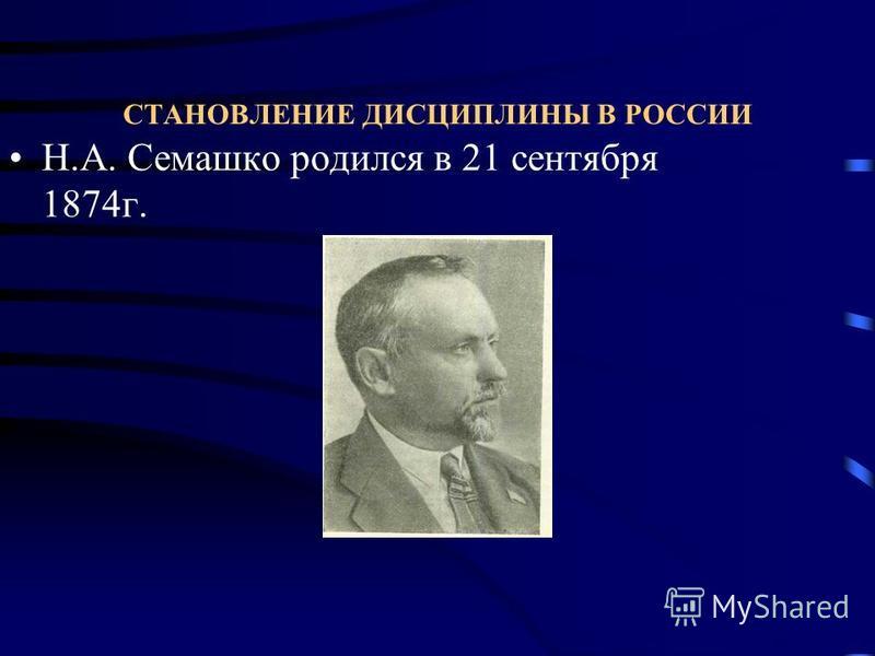 СТАНОВЛЕНИЕ ДИСЦИПЛИНЫ В РОССИИ Н.А. Семашко родился в 21 сентября 1874 г.