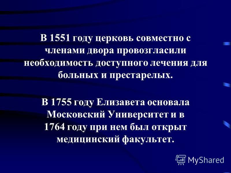 В 1551 году церковь совместно с членами двора провозгласили необходимость доступного лечения для больных и престарелых. В 1755 году Елизавета основала Московский Университет и в 1764 году при нем был открыт медицинский факультет.