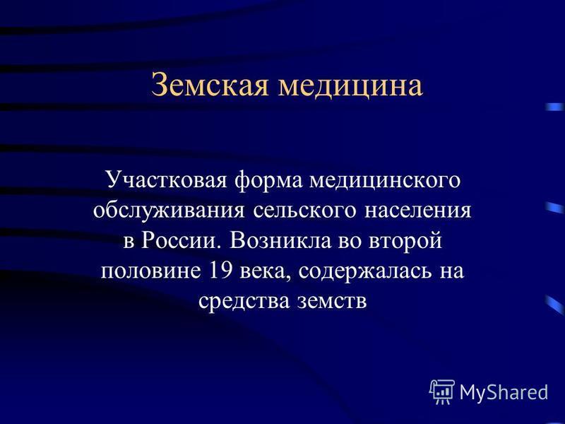 Земская медицина Участковая форма медицинского обслуживания сельского населения в России. Возникла во второй половине 19 века, содержалась на средства земств