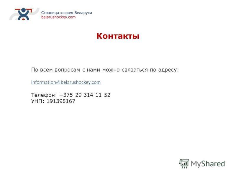 Контакты По всем вопросам с нами можно связаться по адресу: information@belarushockey.com Телефон: +375 29 314 11 52 УНП: 191398167
