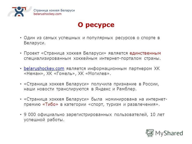 О ресурсе Один из самых успешных и популярных ресурсов о спорте в Беларуси. Проект «Страница хоккея Беларуси» является единственным специализированным хоккейным интернет-порталом страны. belarushockey.com является информационным партнером ХК «Неман»,