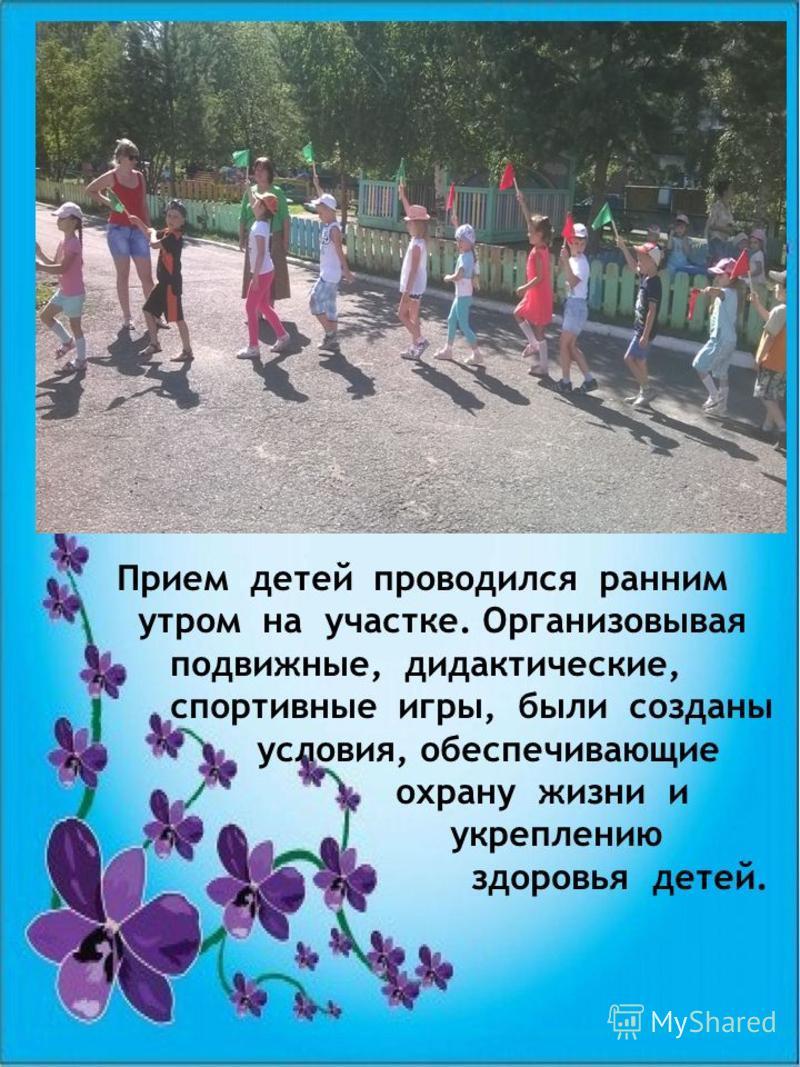 Прием детей проводился ранним утром на участке. Организовывая подвижные, дидактические, спортивные игры, были созданы условия, обеспечивающие охрану жизни и укреплению здоровья детей.