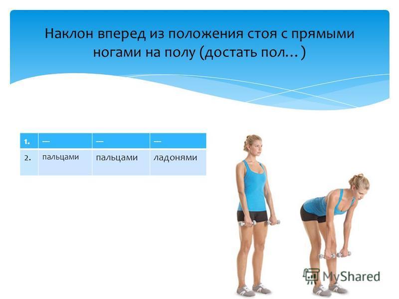 Наклон вперед из положения стоя с прямыми ногами на полу (достать пол…) 1.--- 2. пальцами ладонями