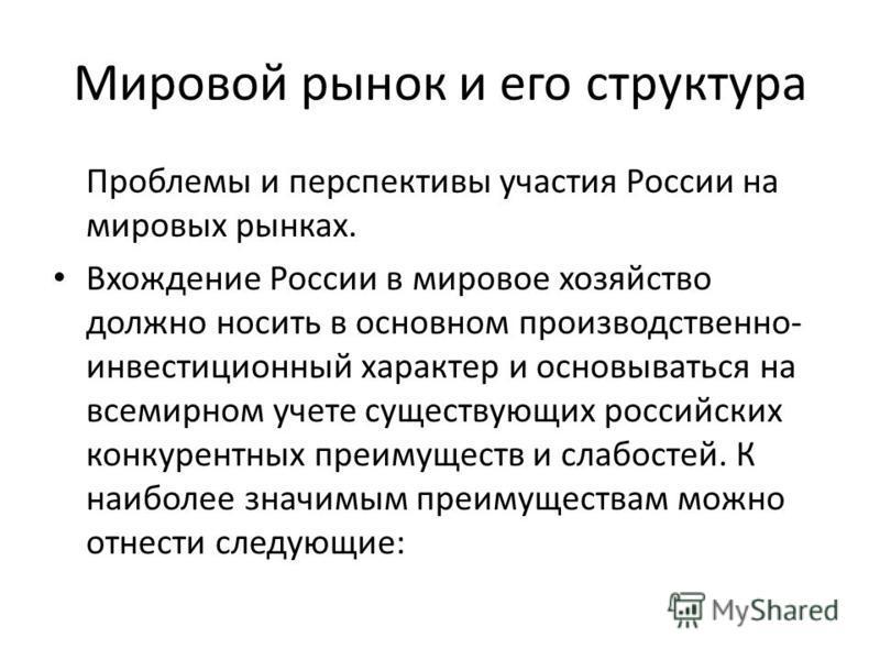 Мировой рынок и его структура Проблемы и перспективы участия России на мировых рынках. Вхождение России в мировое хозяйство должно носить в основном производственно- инвестиционный характер и основываться на всемирном учете существующих российских ко