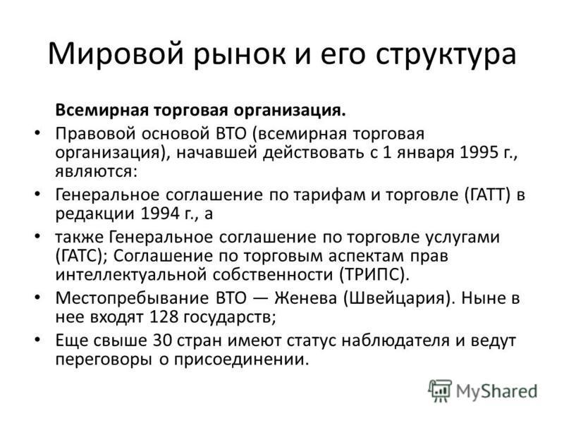 Мировой рынок и его структура Всемирная торговая организация. Правовой основой ВТО (всемирная торговая организация), начавшей действовать с 1 января 1995 г., являются: Генеральное соглашение по тарифам и торговле (ГАТТ) в редакции 1994 г., а также Ге