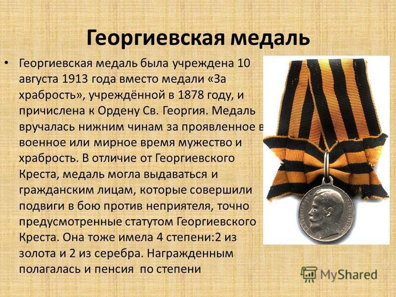 Георгиевская медаль Георгиевская медаль была учреждена 10 августа 1913 года вместо медали «За храбрость», учреждённой в 1878 году, и причислена к Ордену Св. Георгия. Медаль вручалась нижним чинам за проявленное в военное или мирное время мужество и х