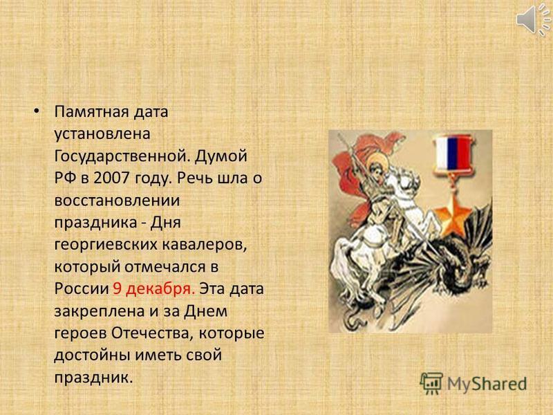 Памятная дата установлена Государственной. Думой РФ в 2007 году. Речь шла о восстановлении праздника - Дня георгиевских кавалеров, который отмечался в России 9 декабря. Эта дата закреплена и за Днем героев Отечества, которые достойны иметь свой празд