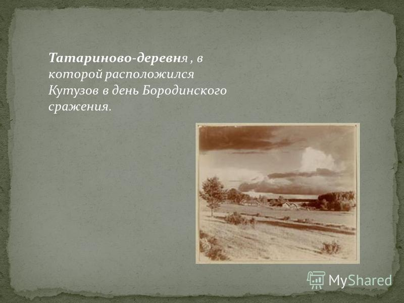 Татариново-деревня, в которой расположился Кутузов в день Бородинского сражения.