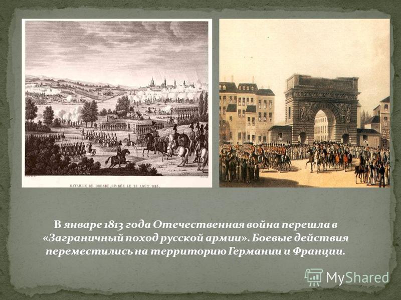 В январе 1813 года Отечественная война перешла в «Заграничный поход русской армии». Боевые действия переместились на территорию Германии и Франции.