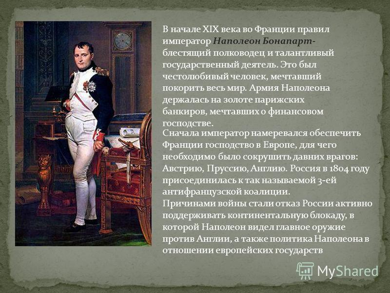 В начале XIX века во Франции правил император Наполеон Бонапарт- блестящий полководец и талантливый государственный деятель. Это был честолюбивый человек, мечтавший покорить весь мир. Армия Наполеона держалась на золоте парижских банкиров, мечтавших