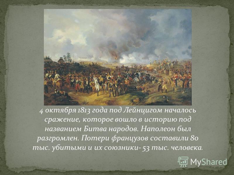 4 октября 1813 года под Лейнцигом началось сражение, которое вошло в историю под названием Битва народов. Наполеон был разгромлен. Потери французов составили 80 тыс. убитыми и их союзники- 53 тыс. человека.