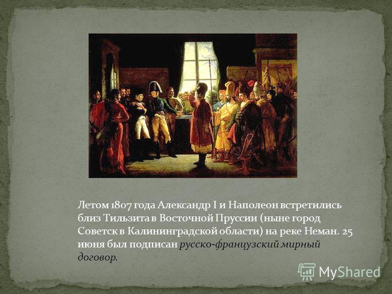 Летом 1807 года Александр I и Наполеон встретились близ Тильзита в Восточной Пруссии (ныне город Советск в Калининградской области) на реке Неман. 25 июня был подписан русско-французский мирный договор.