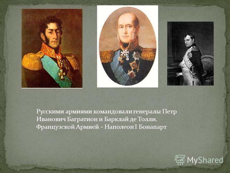Русскими армиями командовали генералы Петр Иванович Багратион и Барклай де Толли. Французской Армией - Наполеон I Бонапарт