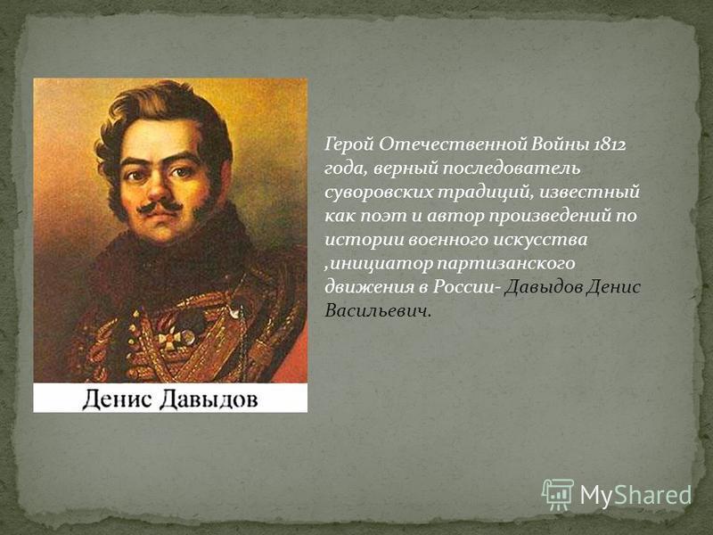 Герой Отечественной Войны 1812 года, верный последователь суворовских традиций, известный как поэт и автор произведений по истории военного искусства,инициатор партизанского движения в России- Давыдов Денис Васильевич.