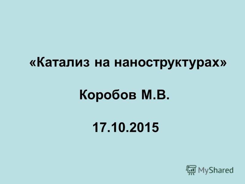 «Катализ на наноструктурах» Коробов М.В. 17.10.2015