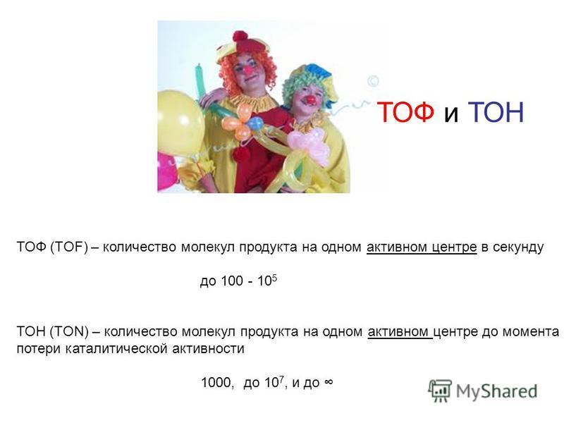 ТОФ (TOF) – количество молекул продукта на одном активном центре в секунду до 100 - 10 5 ТОН (TON) – количество молекул продукта на одном активном центре до момента потери каталитической активности 1000, до 10 7, и до ТОФ и ТОН
