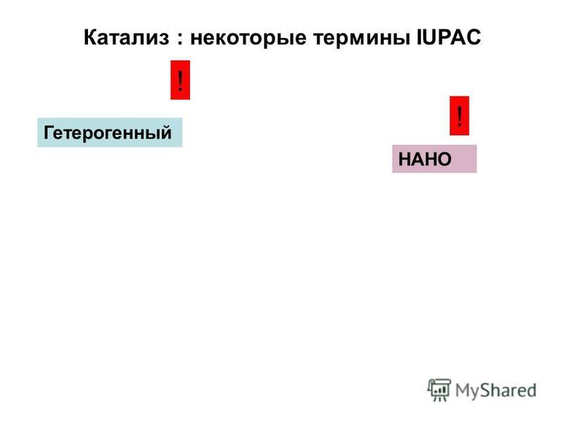 Катализ : некоторые термины IUPAC Гетерогенный НАНО ! !
