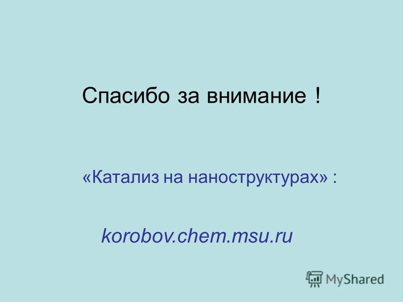 Спасибо за внимание ! korobov.chem.msu.ru «Катализ на наноструктурах» :