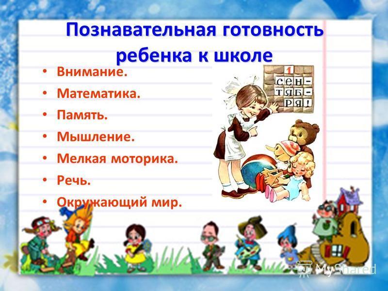 Познавательная готовность ребенка к школе Внимание. Математика. Память. Мышление. Мелкая моторика. Речь. Окружающий мир.