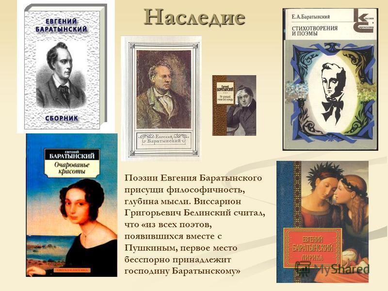 Поэзии Евгения Баратынского присущи философичность, глубина мысли. Виссарион Григорьевич Белинский считал, что «из всех поэтов, появившихся вместе с Пушкиным, первое место бесспорно принадлежит господину Баратынскому»Наследие