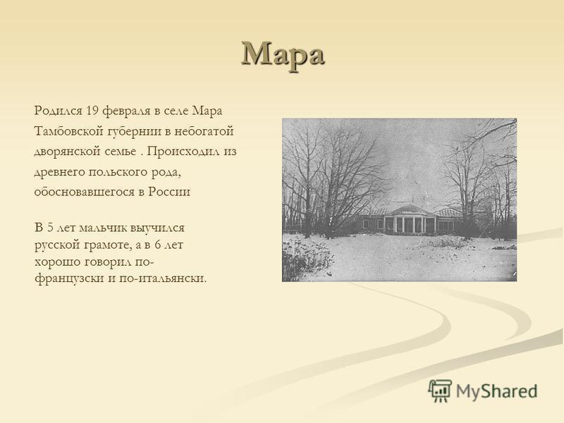 Мара Родился 19 февраля в селе Мара Тамбовской губернии в небогатой дворянской семье. Происходил из древнего польского рода, обосновавшегося в России В 5 лет мальчик выучился русской грамоте, а в 6 лет хорошо говорил по- французски и по-итальянски.