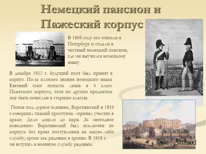 В 1808 году его отвезли в Петербург и отдали в частный немецкий пансион, где он выучился немецкому языку. В декабре 1812 г. будущий поэт был принят в корпус. Из-за плохого знания немецкого языка Евгений смог попасть лишь в 4 класс Пажеского корпуса,