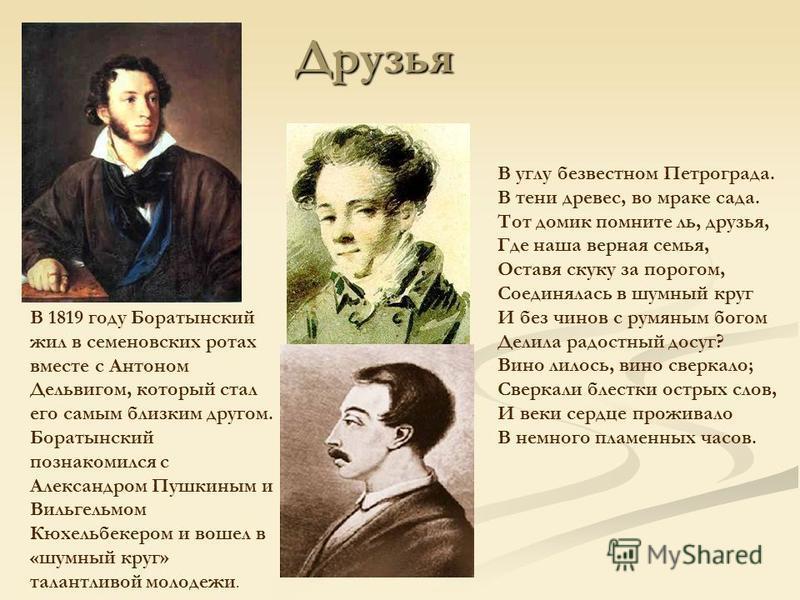 В 1819 году Боратынский жил в семеновских ротах вместе с Антоном Дельвигом, который стал его самым близким другом. Боратынский познакомился с Александром Пушкиным и Вильгельмом Кюхельбекером и вошел в «шумный круг» талантливой молодежи. Друзья В углу