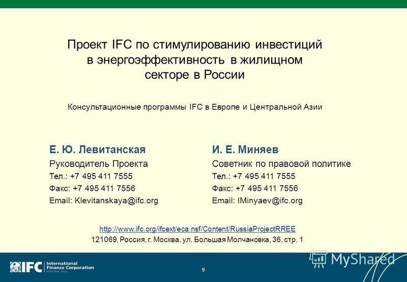 Проект IFC по стимулированию инвестиций в энергоэффективность в жилищном секторе в России Консультационные программы IFC в Европе и Центральной Азии 9 http://www.ifc.org/ifcext/eca.nsf/Content/RussiaProjectRREE 121069, Россия, г. Москва, ул. Большая