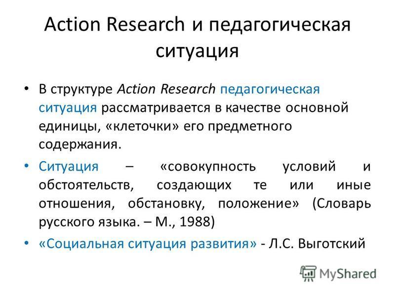 Action Research и педагогическая ситуация В структуре Action Research педагогическая ситуация рассматривается в качестве основной единицы, «клеточки» его предметного содержания. Ситуация – «совокупность условий и обстоятельств, создающих те или иные