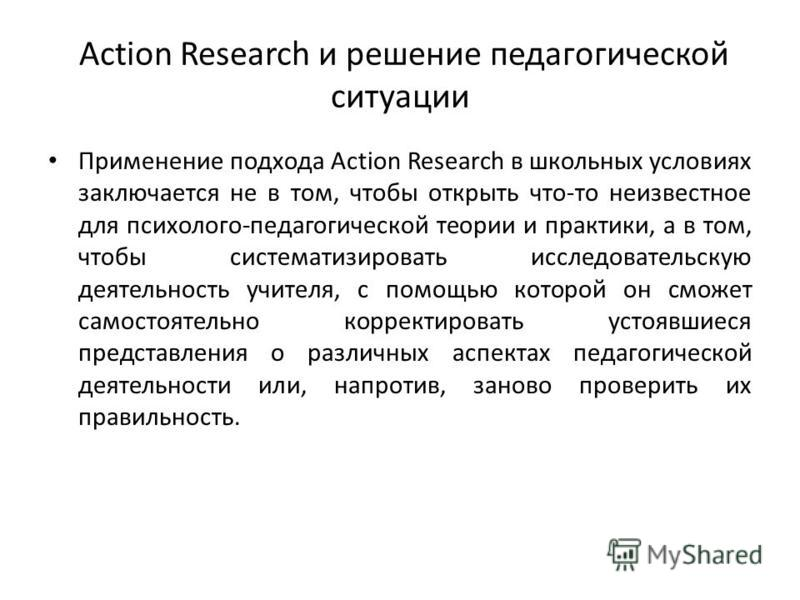 Action Research и решение педагогической ситуации Применение подхода Action Research в школьных условиях заключается не в том, чтобы открыть что-то неизвестное для психолого-педагогической теории и практики, а в том, чтобы систематизировать исследова