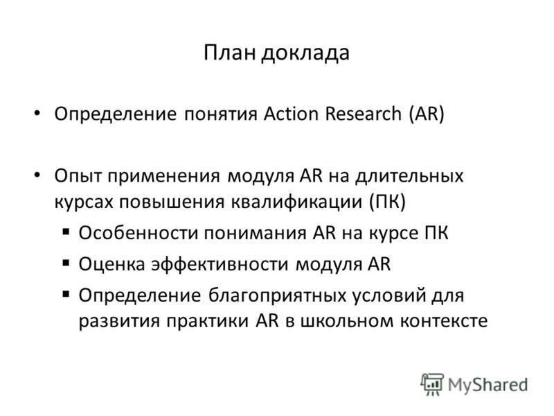 План доклада Определение понятия Action Research (AR) Опыт применения модуля AR на длительных курсах повышения квалификации (ПК) Особенности понимания AR на курсе ПК Оценка эффективности модуля AR Определение благоприятных условий для развития практи